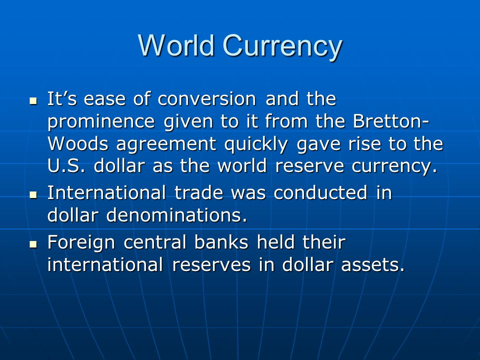 World Currency It's ease of conversion and the prominence given to it from the Bretton- Woods agreement quickly gave rise to the U.S. dollar as the wo