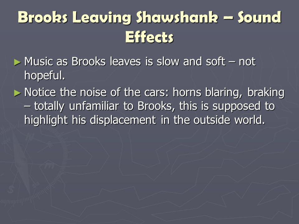 Brooks Leaving Shawshank – Sound Effects ► Music as Brooks leaves is slow and soft – not hopeful. ► Notice the noise of the cars: horns blaring, braki