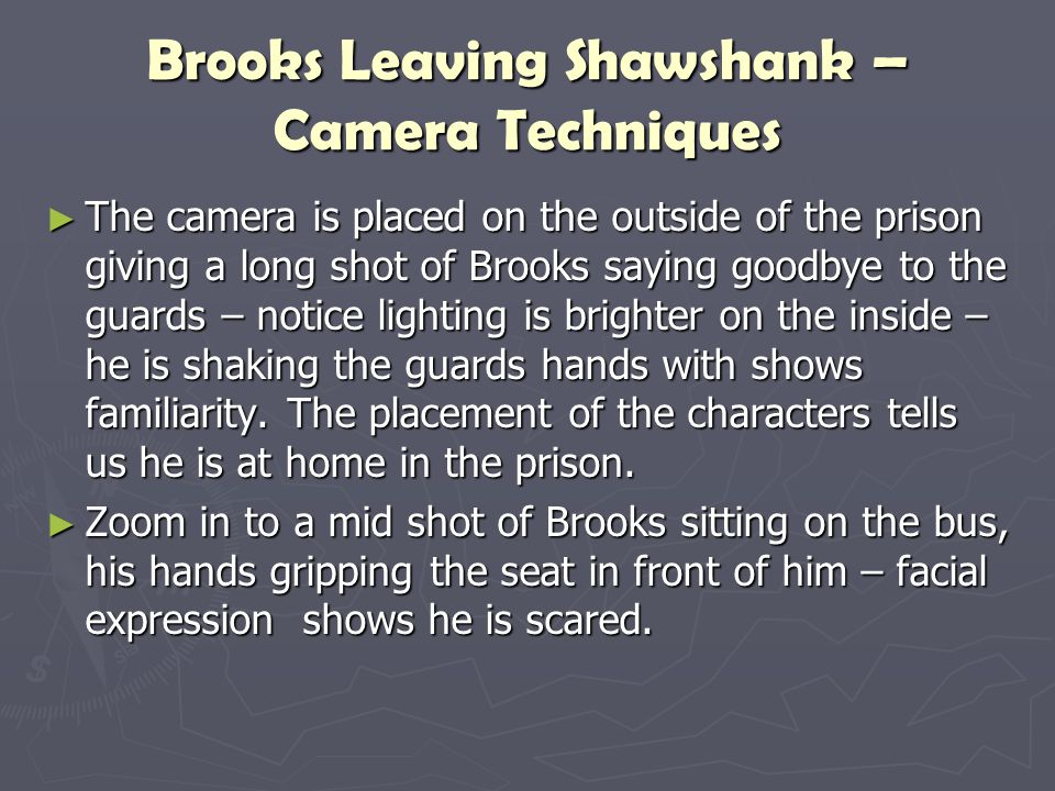 Brooks Leaving Shawshank – Camera Techniques ► The camera is placed on the outside of the prison giving a long shot of Brooks saying goodbye to the gu