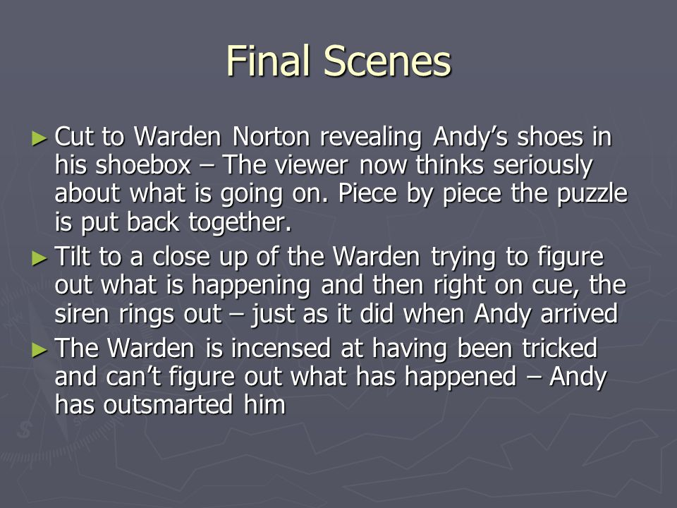 Final Scenes ► Cut to Warden Norton revealing Andy's shoes in his shoebox – The viewer now thinks seriously about what is going on. Piece by piece the