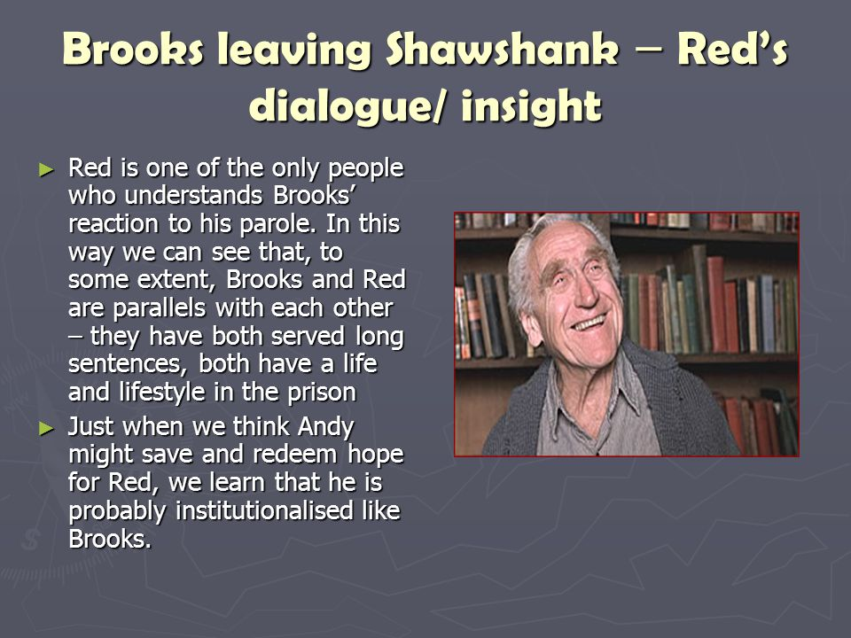 Brooks leaving Shawshank – Red's dialogue/ insight ► Red is one of the only people who understands Brooks' reaction to his parole. In this way we can