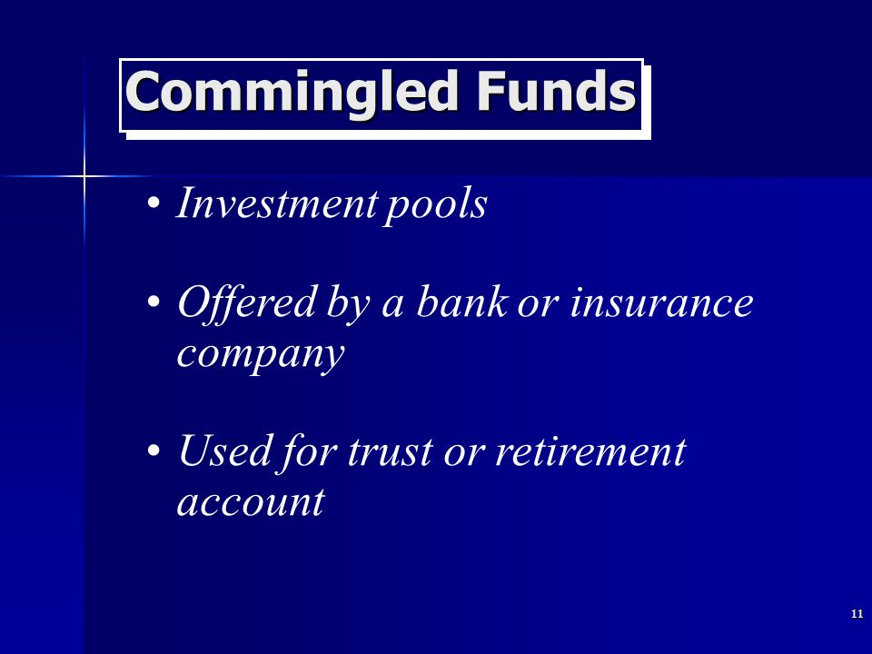 11 Commingled Funds Investment pools Offered by a bank or insurance company Used for trust or retirement account