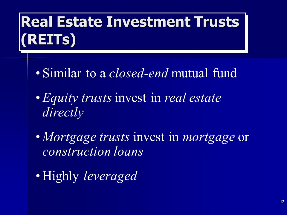 12 Real Estate Investment Trusts (REITs) Similar to a closed-end mutual fund Equity trusts invest in real estate directly Mortgage trusts invest in mortgage or construction loans Highly leveraged