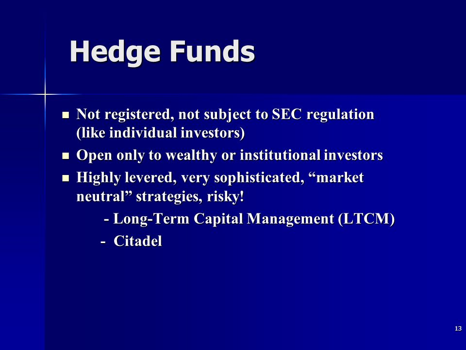 13 Hedge Funds Not registered, not subject to SEC regulation (like individual investors) Not registered, not subject to SEC regulation (like individual investors) Open only to wealthy or institutional investors Open only to wealthy or institutional investors Highly levered, very sophisticated, market neutral strategies, risky.