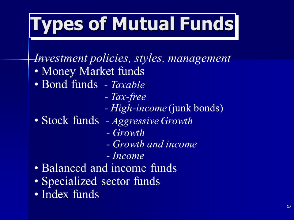 17 Types of Mutual Funds Investment policies, styles, management Money Market funds Bond funds - Taxable - Tax-free - High-income (junk bonds) Stock funds - Aggressive Growth - Growth - Growth and income - Income Balanced and income funds Specialized sector funds Index funds