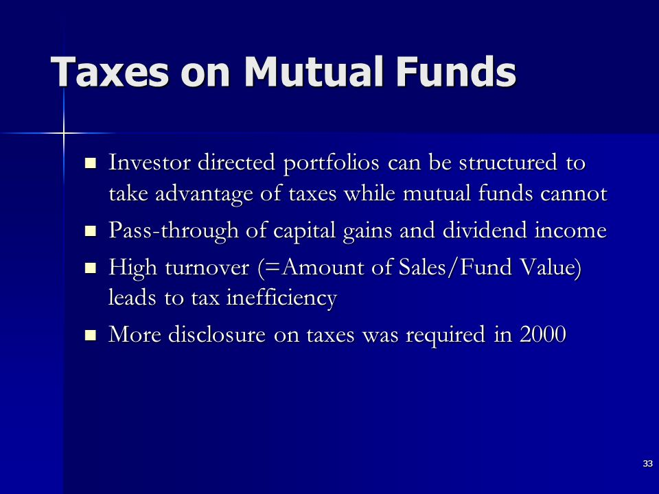 33 Taxes on Mutual Funds Investor directed portfolios can be structured to take advantage of taxes while mutual funds cannot Investor directed portfolios can be structured to take advantage of taxes while mutual funds cannot Pass-through of capital gains and dividend income Pass-through of capital gains and dividend income High turnover (=Amount of Sales/Fund Value) leads to tax inefficiency High turnover (=Amount of Sales/Fund Value) leads to tax inefficiency More disclosure on taxes was required in 2000 More disclosure on taxes was required in 2000