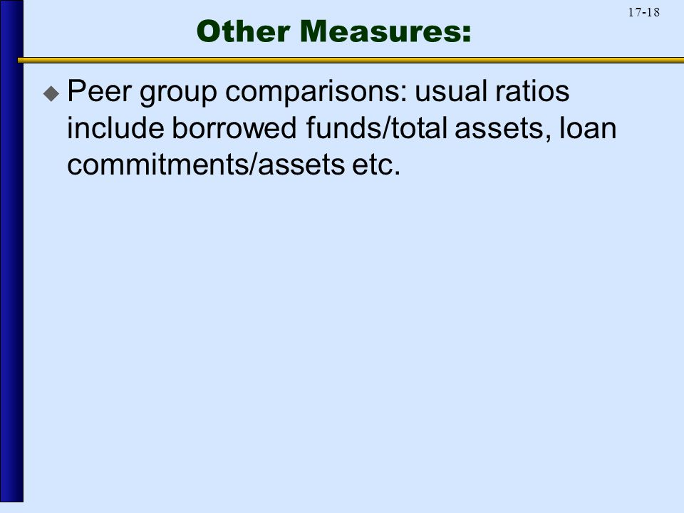 17-18 Other Measures:  Peer group comparisons: usual ratios include borrowed funds/total assets, loan commitments/assets etc.