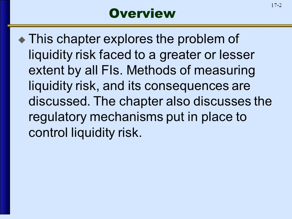 17-2 Overview  This chapter explores the problem of liquidity risk faced to a greater or lesser extent by all FIs.