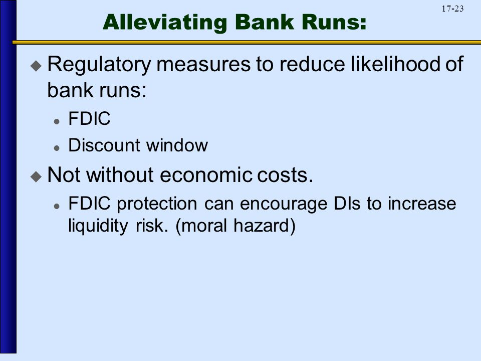 17-23 Alleviating Bank Runs:  Regulatory measures to reduce likelihood of bank runs: FDIC Discount window  Not without economic costs.