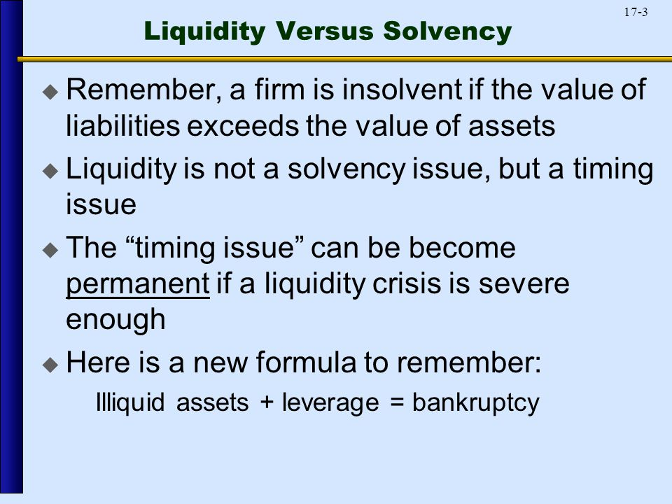 17-3 Liquidity Versus Solvency  Remember, a firm is insolvent if the value of liabilities exceeds the value of assets  Liquidity is not a solvency issue, but a timing issue  The timing issue can be become permanent if a liquidity crisis is severe enough  Here is a new formula to remember: Illiquid assets + leverage = bankruptcy