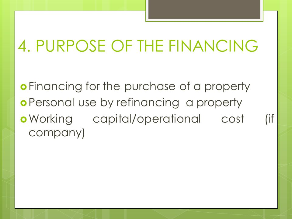 4. PURPOSE OF THE FINANCING  Financing for the purchase of a property  Personal use by refinancing a property  Working capital/operational cost (if