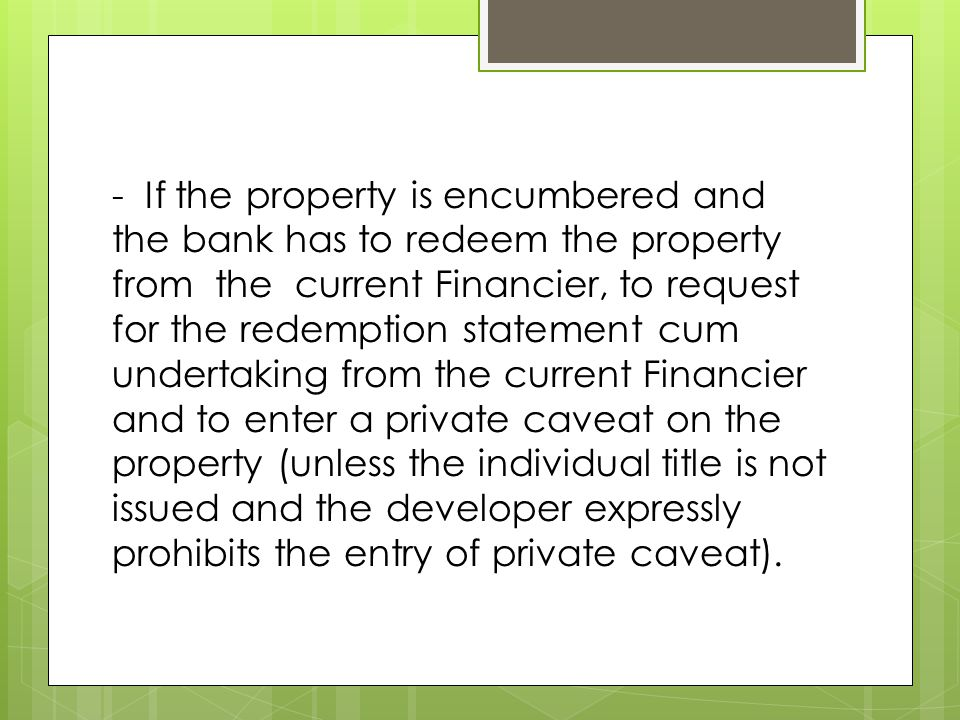 - If the property is encumbered and the bank has to redeem the property from the current Financier, to request for the redemption statement cum undertaking from the current Financier and to enter a private caveat on the property (unless the individual title is not issued and the developer expressly prohibits the entry of private caveat).