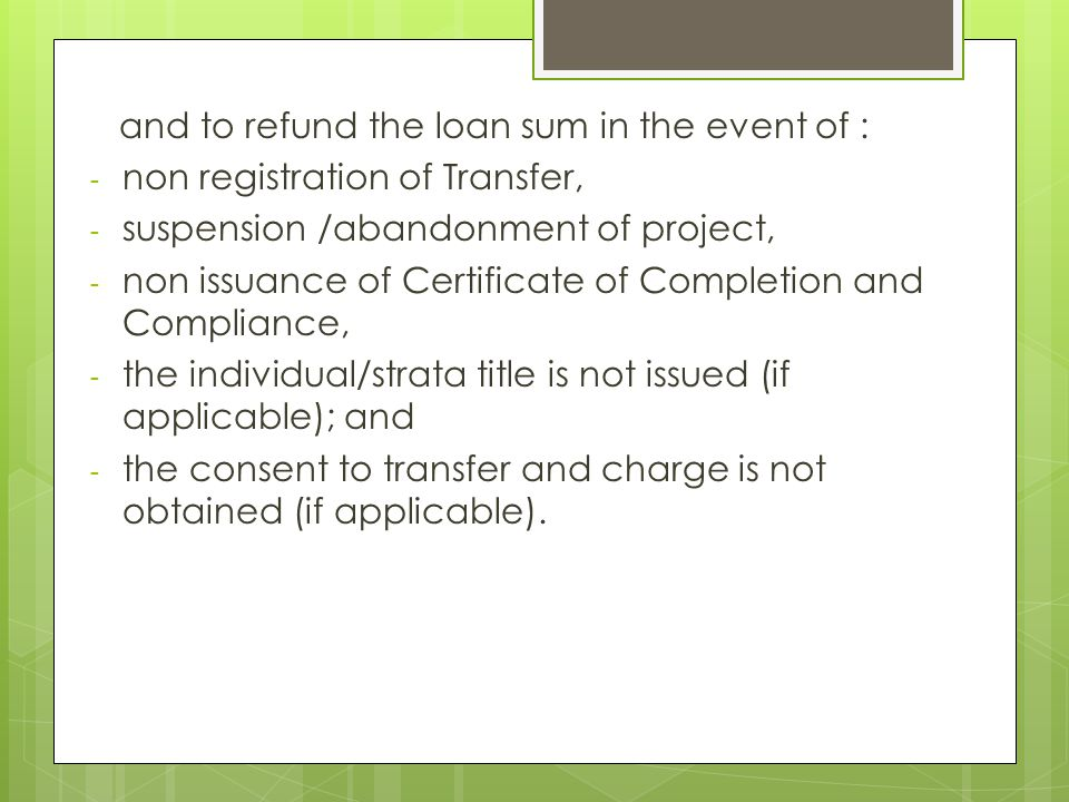 and to refund the loan sum in the event of : - non registration of Transfer, - suspension /abandonment of project, - non issuance of Certificate of Co