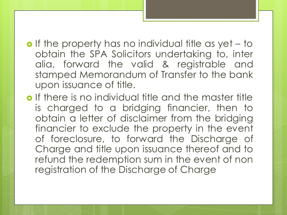  If the property has no individual title as yet – to obtain the SPA Solicitors undertaking to, inter alia, forward the valid & registrable and stamped Memorandum of Transfer to the bank upon issuance of title.