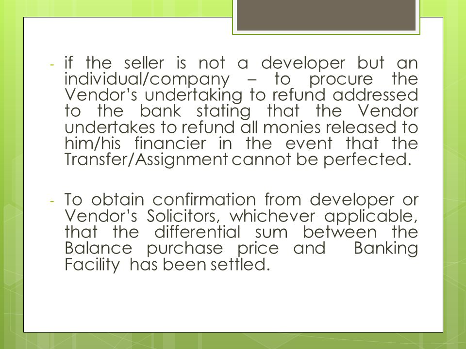 - if the seller is not a developer but an individual/company – to procure the Vendor's undertaking to refund addressed to the bank stating that the Vendor undertakes to refund all monies released to him/his financier in the event that the Transfer/Assignment cannot be perfected.
