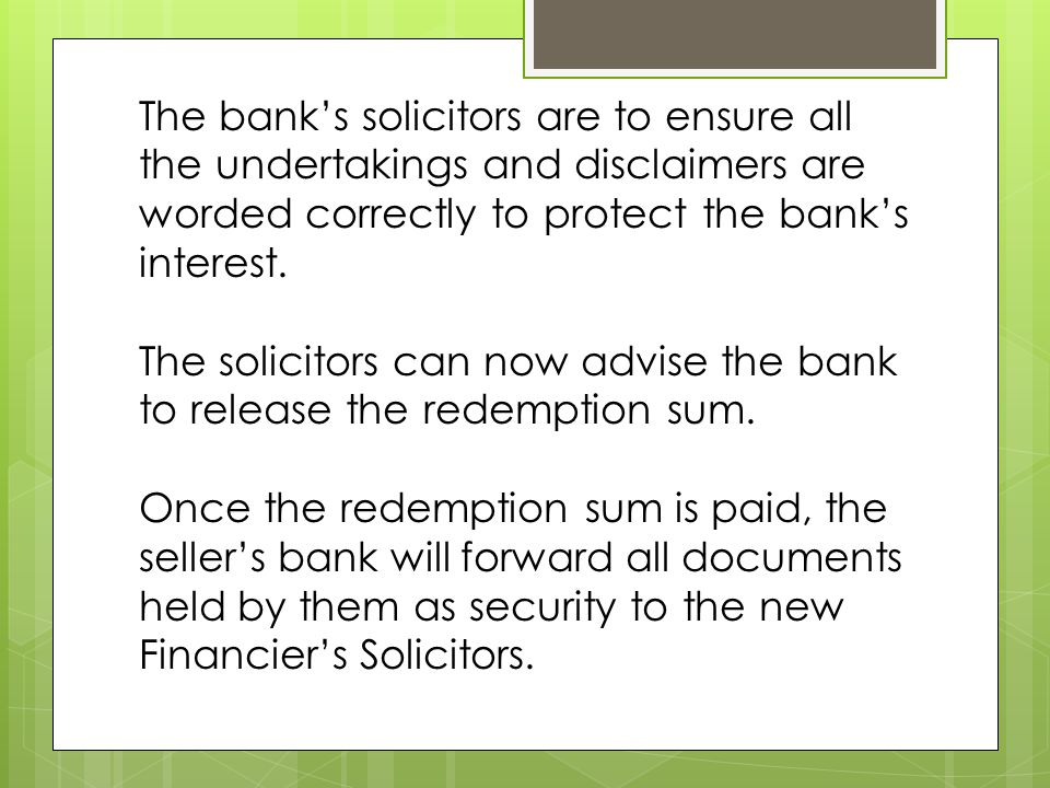 The bank's solicitors are to ensure all the undertakings and disclaimers are worded correctly to protect the bank's interest.