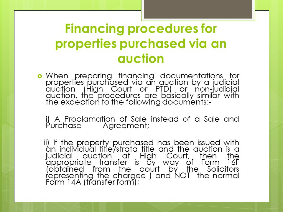 Financing procedures for properties purchased via an auction  When preparing financing documentations for properties purchased via an auction by a judicial auction (High Court or PTD) or non-judicial auction, the procedures are basically similar with the exception to the following documents:- i) A Proclamation of Sale instead of a Sale and Purchase Agreement; ii) If the property purchased has been issued with an individual title/strata title and the auction is a judicial auction at High Court, then the appropriate transfer is by way of Form 16F (obtained from the court by the Solicitors representing the chargee ) and NOT the normal Form 14A (transfer form);