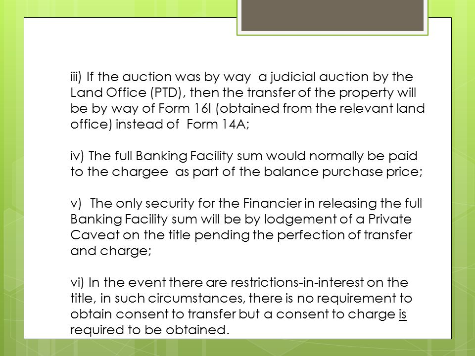 iii) If the auction was by way a judicial auction by the Land Office (PTD), then the transfer of the property will be by way of Form 16I (obtained from the relevant land office) instead of Form 14A; iv) The full Banking Facility sum would normally be paid to the chargee as part of the balance purchase price; v) The only security for the Financier in releasing the full Banking Facility sum will be by lodgement of a Private Caveat on the title pending the perfection of transfer and charge; vi) In the event there are restrictions-in-interest on the title, in such circumstances, there is no requirement to obtain consent to transfer but a consent to charge is required to be obtained.