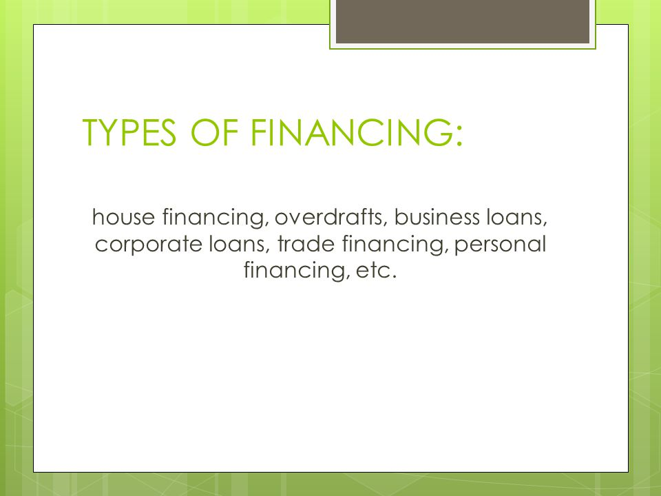 TYPES OF FINANCING: house financing, overdrafts, business loans, corporate loans, trade financing, personal financing, etc.