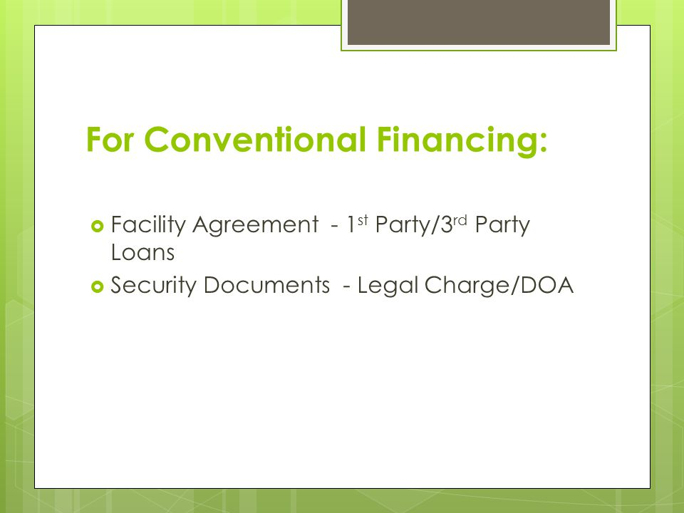 For Conventional Financing:  Facility Agreement - 1 st Party/3 rd Party Loans  Security Documents - Legal Charge/DOA