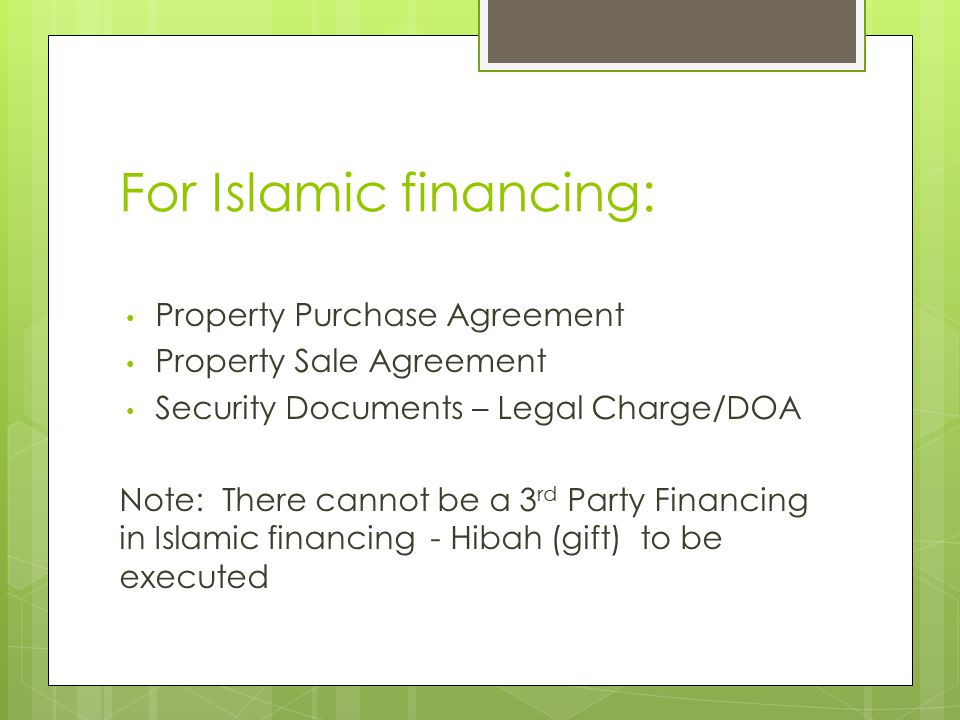 For Islamic financing: Property Purchase Agreement Property Sale Agreement Security Documents – Legal Charge/DOA Note: There cannot be a 3 rd Party Financing in Islamic financing - Hibah (gift) to be executed
