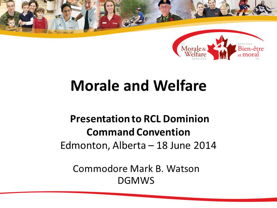 Morale and Welfare Presentation to RCL Dominion Command Convention Edmonton, Alberta – 18 June 2014 Commodore Mark B. Watson DGMWS