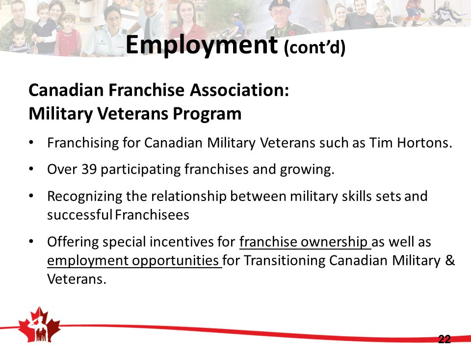 Employment (cont'd) Canadian Franchise Association: Military Veterans Program Franchising for Canadian Military Veterans such as Tim Hortons. Over 39