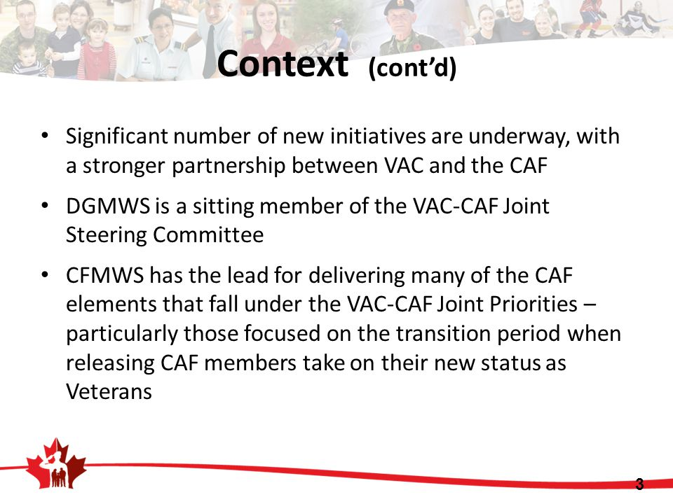 Context (cont'd) Significant number of new initiatives are underway, with a stronger partnership between VAC and the CAF DGMWS is a sitting member of