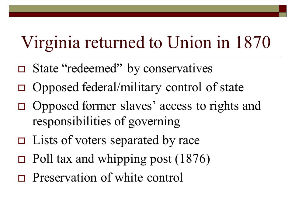 Virginia returned to Union in 1870  State redeemed by conservatives  Opposed federal/military control of state  Opposed former slaves' access to rights and responsibilities of governing  Lists of voters separated by race  Poll tax and whipping post (1876)  Preservation of white control
