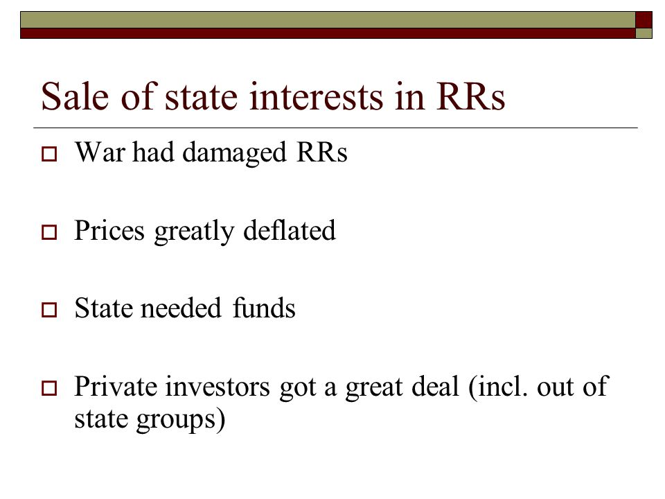 Sale of state interests in RRs  War had damaged RRs  Prices greatly deflated  State needed funds  Private investors got a great deal (incl.