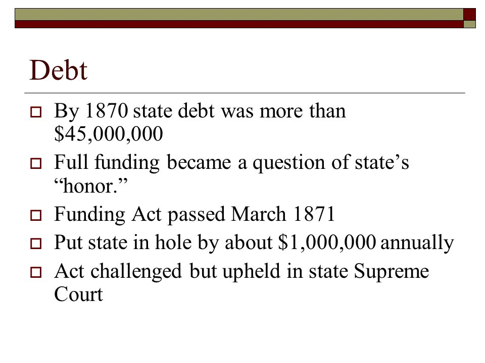Debt  By 1870 state debt was more than $45,000,000  Full funding became a question of state's honor.  Funding Act passed March 1871  Put state in hole by about $1,000,000 annually  Act challenged but upheld in state Supreme Court