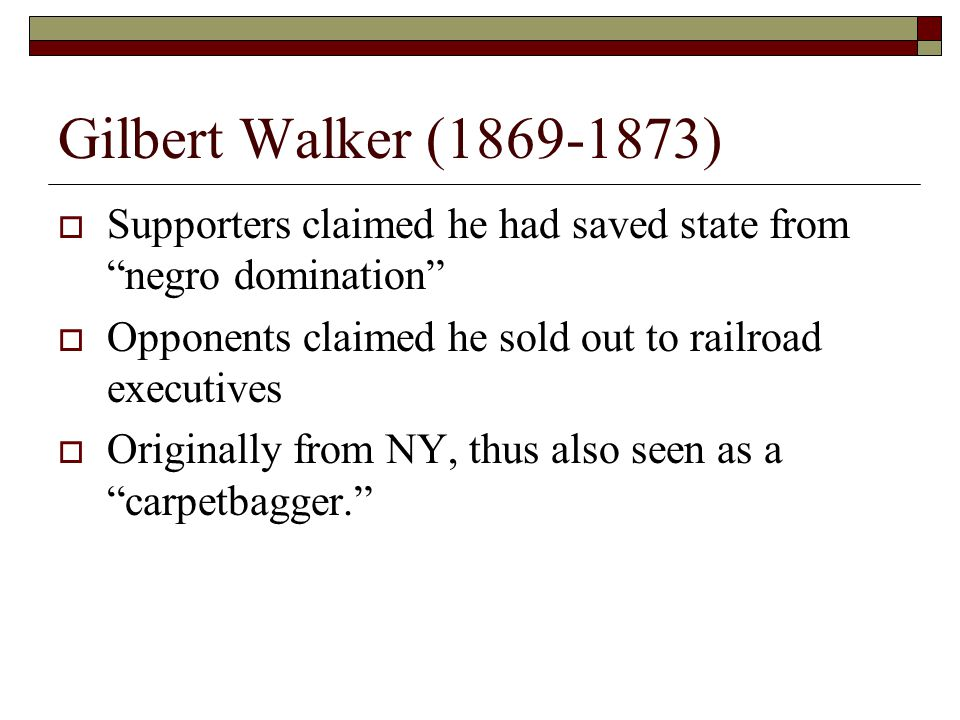 Gilbert Walker (1869-1873)  Supporters claimed he had saved state from negro domination  Opponents claimed he sold out to railroad executives  Originally from NY, thus also seen as a carpetbagger.