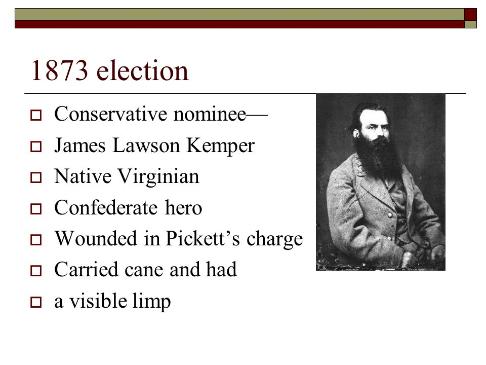 1873 election  Conservative nominee—  James Lawson Kemper  Native Virginian  Confederate hero  Wounded in Pickett's charge  Carried cane and had  a visible limp