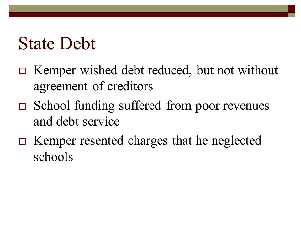 State Debt  Kemper wished debt reduced, but not without agreement of creditors  School funding suffered from poor revenues and debt service  Kemper resented charges that he neglected schools