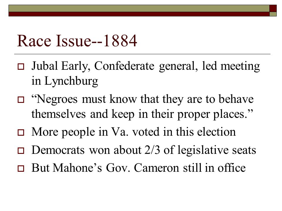 Race Issue--1884  Jubal Early, Confederate general, led meeting in Lynchburg  Negroes must know that they are to behave themselves and keep in their proper places.  More people in Va.
