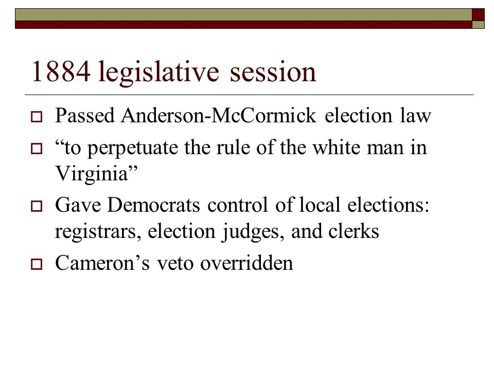 1884 legislative session  Passed Anderson-McCormick election law  to perpetuate the rule of the white man in Virginia  Gave Democrats control of local elections: registrars, election judges, and clerks  Cameron's veto overridden