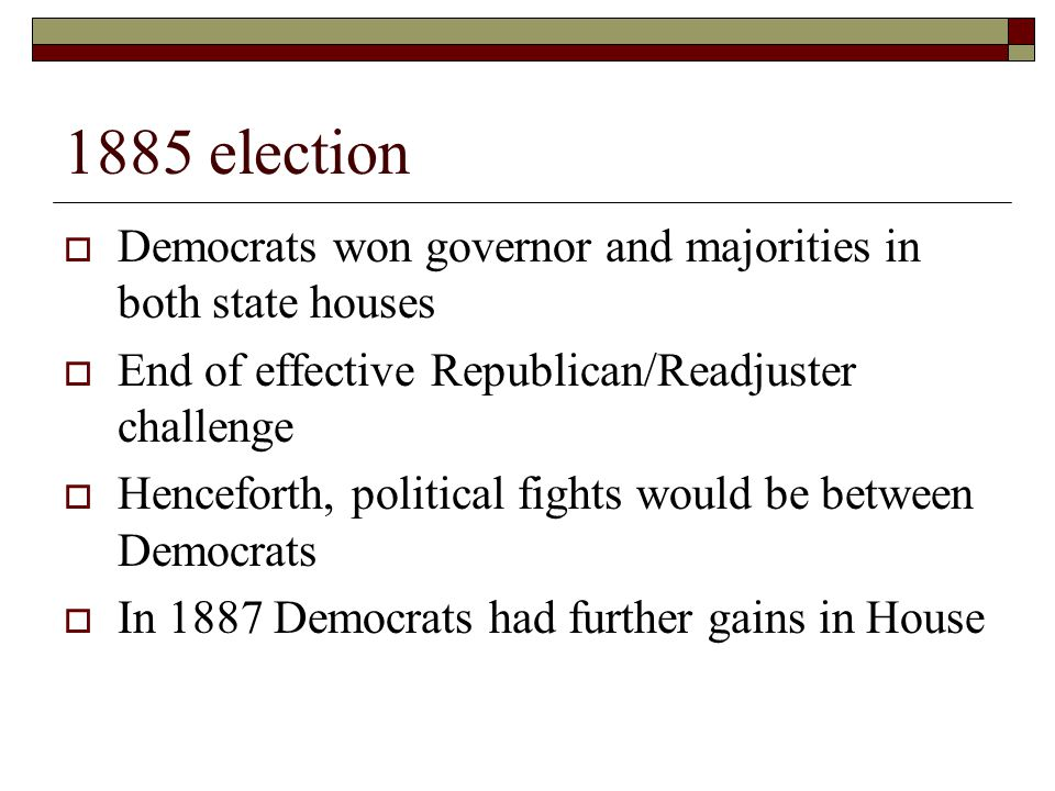 1885 election  Democrats won governor and majorities in both state houses  End of effective Republican/Readjuster challenge  Henceforth, political fights would be between Democrats  In 1887 Democrats had further gains in House