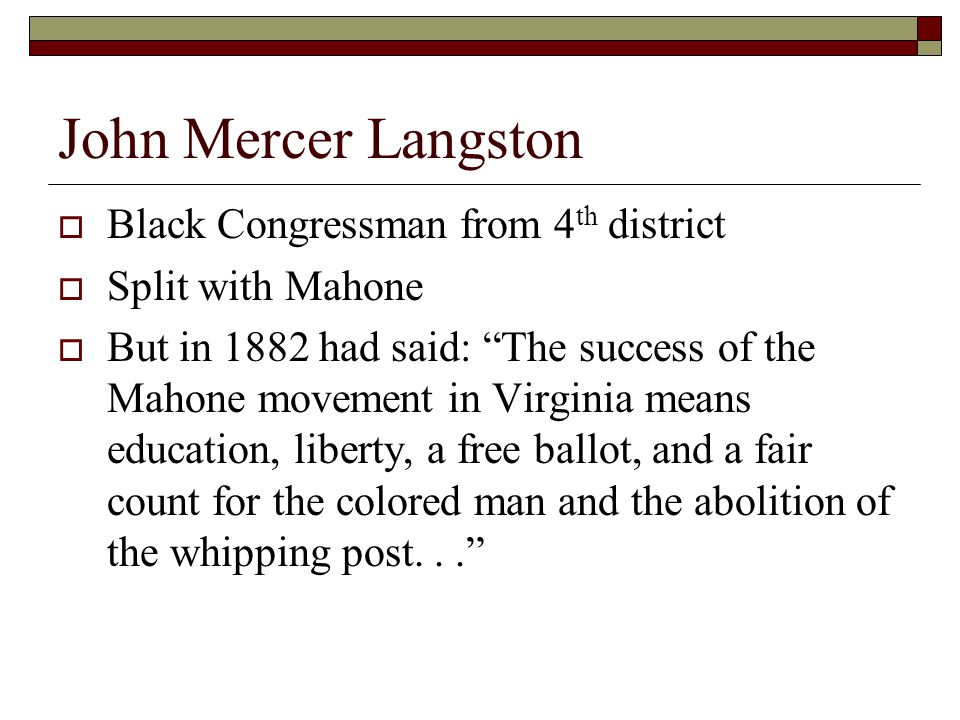 John Mercer Langston  Black Congressman from 4 th district  Split with Mahone  But in 1882 had said: The success of the Mahone movement in Virginia means education, liberty, a free ballot, and a fair count for the colored man and the abolition of the whipping post...