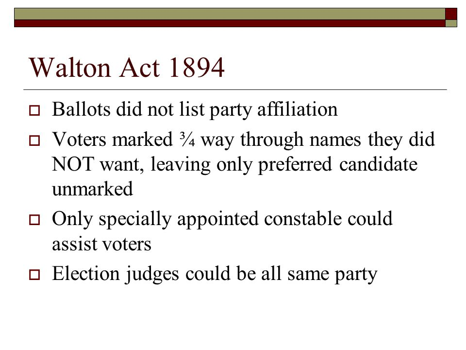 Walton Act 1894  Ballots did not list party affiliation  Voters marked ¾ way through names they did NOT want, leaving only preferred candidate unmarked  Only specially appointed constable could assist voters  Election judges could be all same party