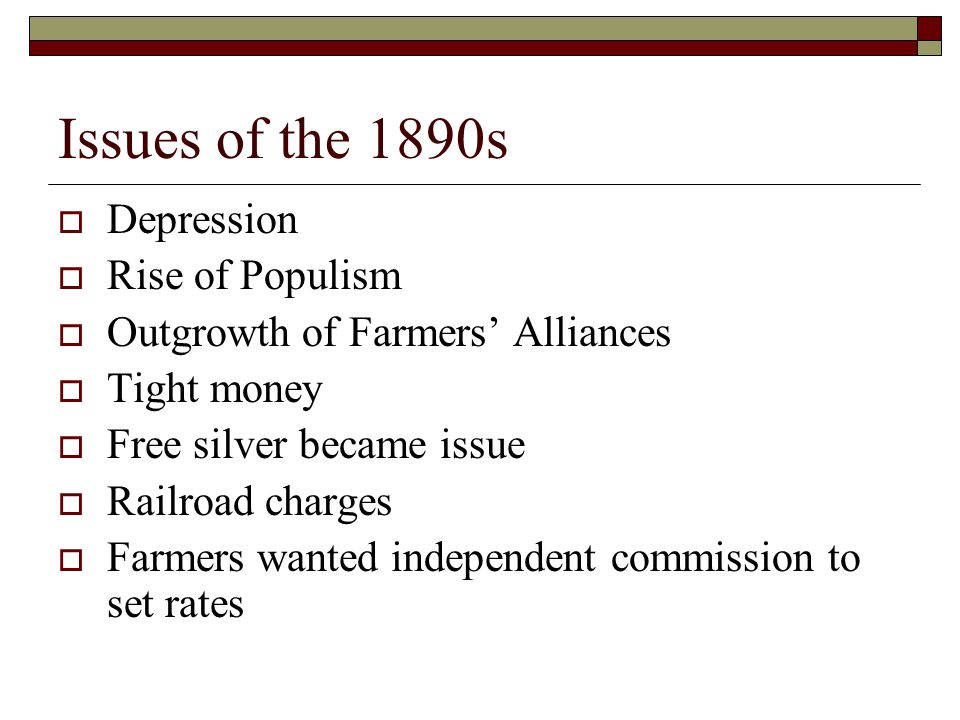 Issues of the 1890s  Depression  Rise of Populism  Outgrowth of Farmers' Alliances  Tight money  Free silver became issue  Railroad charges  Farmers wanted independent commission to set rates
