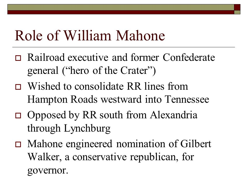 Role of William Mahone  Railroad executive and former Confederate general ( hero of the Crater )  Wished to consolidate RR lines from Hampton Roads westward into Tennessee  Opposed by RR south from Alexandria through Lynchburg  Mahone engineered nomination of Gilbert Walker, a conservative republican, for governor.