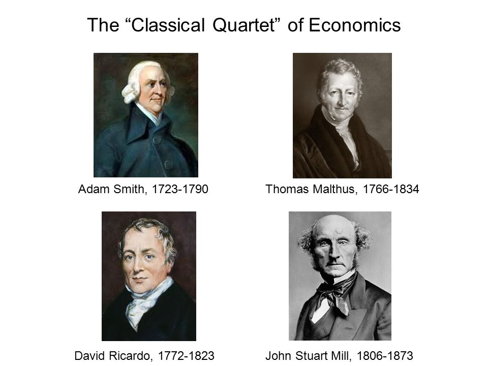 The Classical Quartet of Economics Adam Smith, 1723-1790Thomas Malthus, 1766-1834 David Ricardo, 1772-1823John Stuart Mill, 1806-1873
