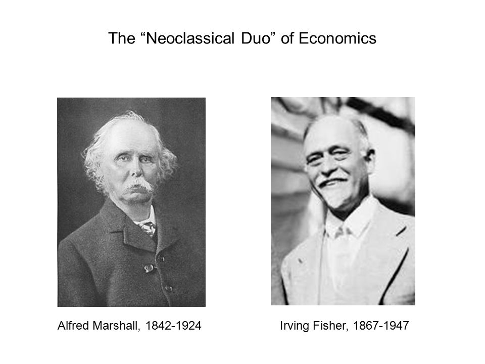 The Neoclassical Duo of Economics Alfred Marshall, 1842-1924Irving Fisher, 1867-1947