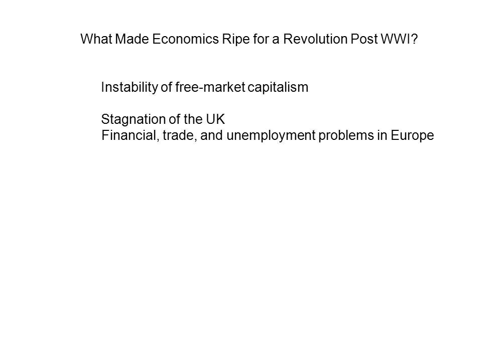 Instability of free-market capitalism Stagnation of the UK Financial, trade, and unemployment problems in Europe What Made Economics Ripe for a Revolution Post WWI