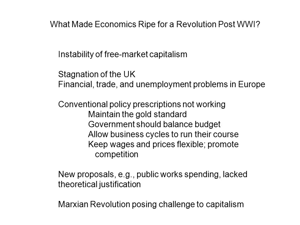 Instability of free-market capitalism Stagnation of the UK Financial, trade, and unemployment problems in Europe Conventional policy prescriptions not working Maintain the gold standard Government should balance budget Allow business cycles to run their course Keep wages and prices flexible; promote competition New proposals, e.g., public works spending, lacked theoretical justification Marxian Revolution posing challenge to capitalism What Made Economics Ripe for a Revolution Post WWI