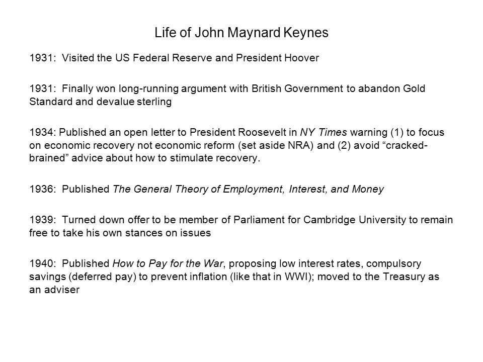 Life of John Maynard Keynes 1931: Visited the US Federal Reserve and President Hoover 1931: Finally won long-running argument with British Government to abandon Gold Standard and devalue sterling 1934: Published an open letter to President Roosevelt in NY Times warning (1) to focus on economic recovery not economic reform (set aside NRA) and (2) avoid cracked- brained advice about how to stimulate recovery.
