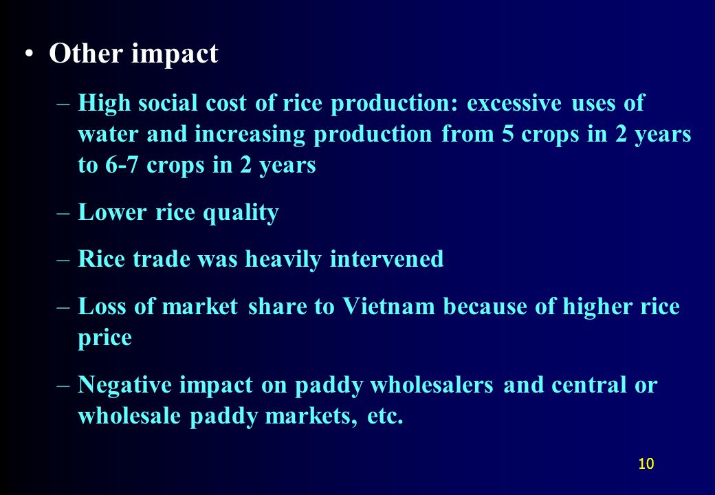 Other impact –High social cost of rice production: excessive uses of water and increasing production from 5 crops in 2 years to 6-7 crops in 2 years –Lower rice quality –Rice trade was heavily intervened –Loss of market share to Vietnam because of higher rice price –Negative impact on paddy wholesalers and central or wholesale paddy markets, etc.