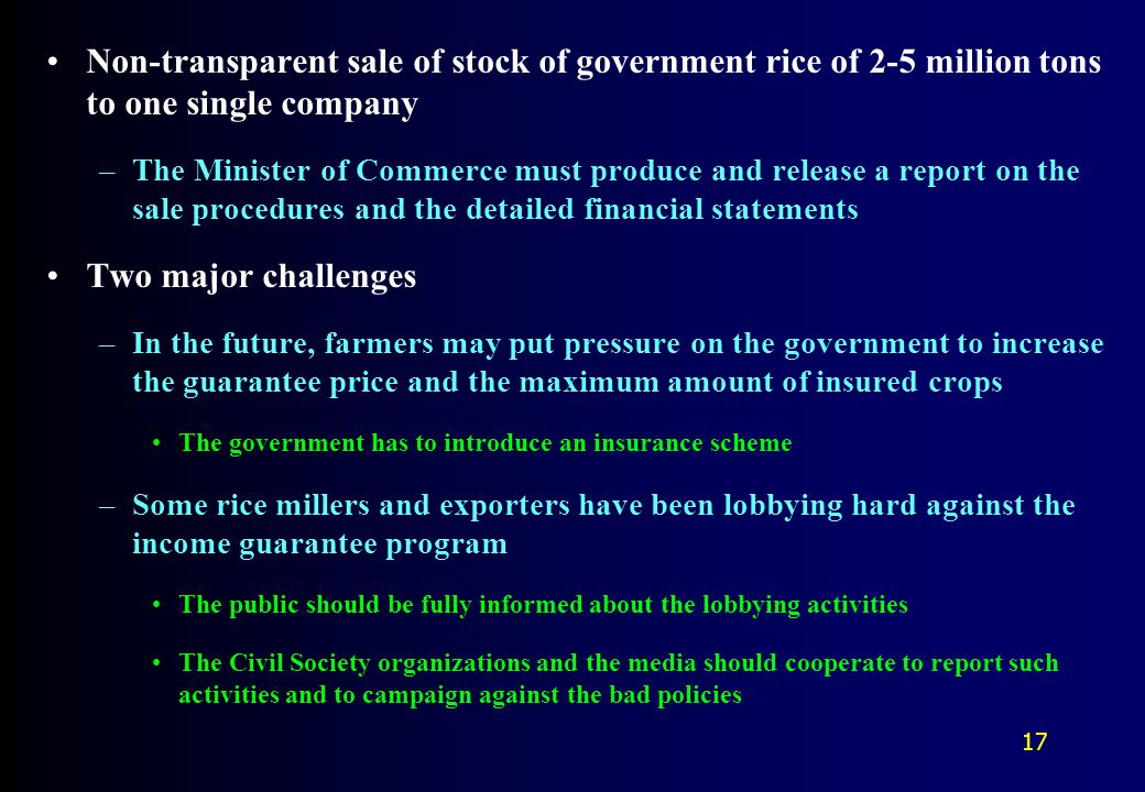 Non-transparent sale of stock of government rice of 2-5 million tons to one single company –The Minister of Commerce must produce and release a report on the sale procedures and the detailed financial statements Two major challenges –In the future, farmers may put pressure on the government to increase the guarantee price and the maximum amount of insured crops The government has to introduce an insurance scheme –Some rice millers and exporters have been lobbying hard against the income guarantee program The public should be fully informed about the lobbying activities The Civil Society organizations and the media should cooperate to report such activities and to campaign against the bad policies 17