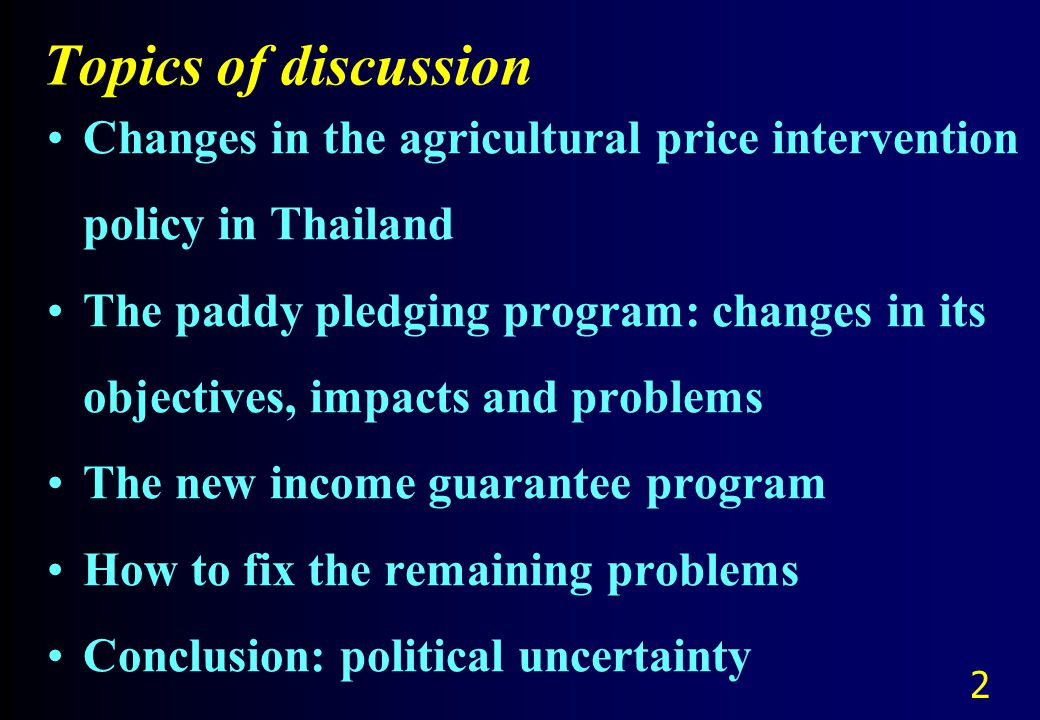 Topics of discussion Changes in the agricultural price intervention policy in Thailand The paddy pledging program: changes in its objectives, impacts and problems The new income guarantee program How to fix the remaining problems Conclusion: political uncertainty 2