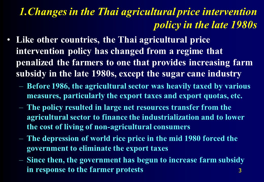1.Changes in the Thai agricultural price intervention policy in the late 1980s Like other countries, the Thai agricultural price intervention policy has changed from a regime that penalized the farmers to one that provides increasing farm subsidy in the late 1980s, except the sugar cane industry –Before 1986, the agricultural sector was heavily taxed by various measures, particularly the export taxes and export quotas, etc.